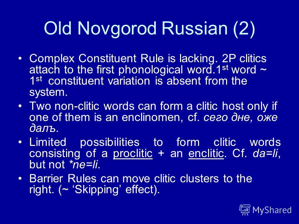 Old Novgorod Russian (2) Complex Constituent Rule is lacking. 2P clitics attach to the first phonological word.1 st word ~ 1 st constituent variation is absent from the system. Two non-clitic words can form a clitic host only if one of them is an enc