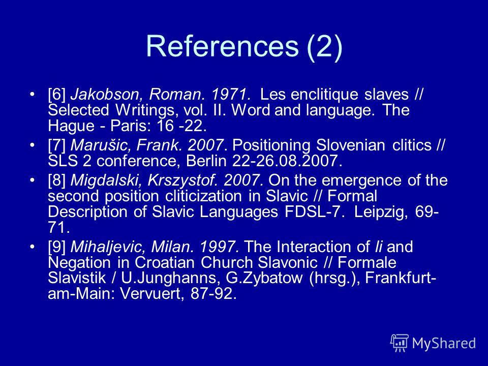 References (2) [6] Jakobson, Roman. 1971. Les enclitique slaves // Selected Writings, vol. II. Word and language. The Hague - Paris: 16 -22. [7] Marušic, Frank. 2007. Positioning Slovenian clitics // SLS 2 conference, Berlin 22-26.08.2007. [8] Migdal