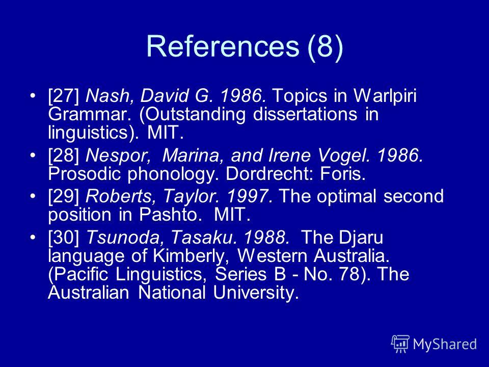 References (8) [27] Nash, David G. 1986. Topics in Warlpiri Grammar. (Outstanding dissertations in linguistics). MIT. [28] Nespor, Marina, and Irene Vogel. 1986. Prosodic phonology. Dordrecht: Foris. [29] Roberts, Taylor. 1997. The optimal second pos