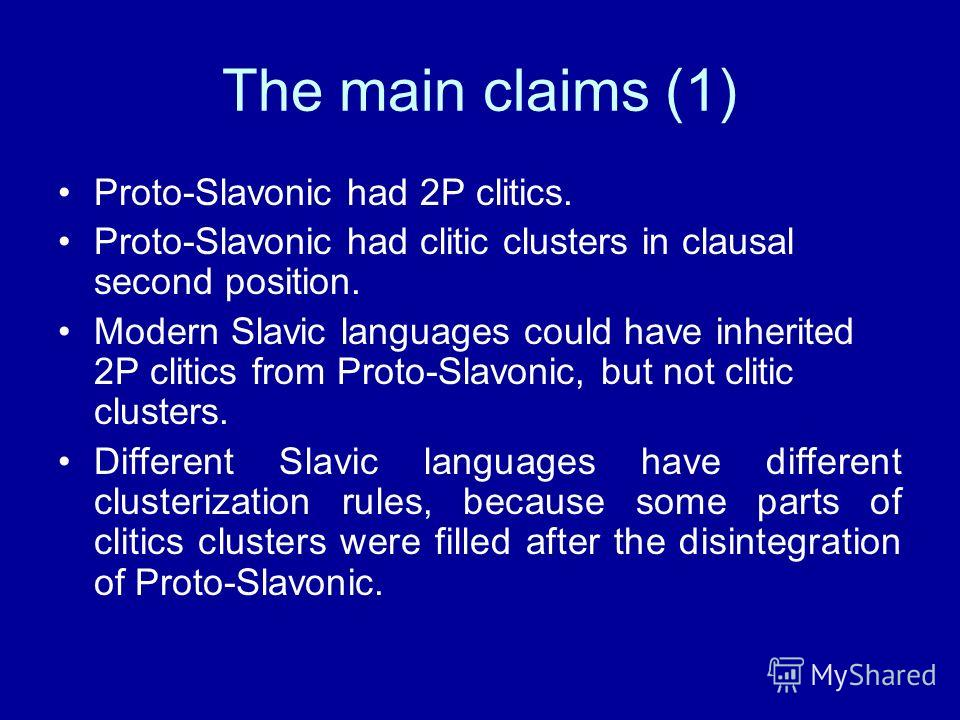 The main claims (1) Proto-Slavonic had 2P clitics. Proto-Slavonic had clitic clusters in clausal second position. Modern Slavic languages could have inherited 2P clitics from Proto-Slavonic, but not clitic clusters. Different Slavic languages have di