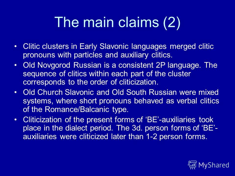 The main claims (2) Clitic clusters in Early Slavonic languages merged clitic pronouns with particles and auxiliary clitics. Old Novgorod Russian is a consistent 2P language. The sequence of clitics within each part of the cluster corresponds to the