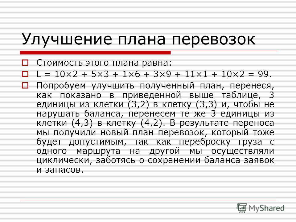 Улучшение плана перевозок Стоимость этого плана равна: L = 10×2 + 5×3 + 1×6 + 3×9 + 11×1 + 10×2 = 99. Попробуем улучшить полученный план, перенеся, как показано в приведенной выше таблице, 3 единицы из клетки (3,2) в клетку (3,3) и, чтобы не нарушать