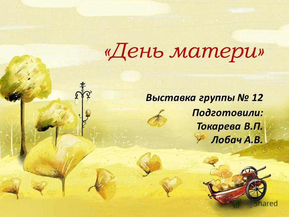 «День матери» Выставка группы 12 Подготовили: Токарева В.П. Лобач А.В.