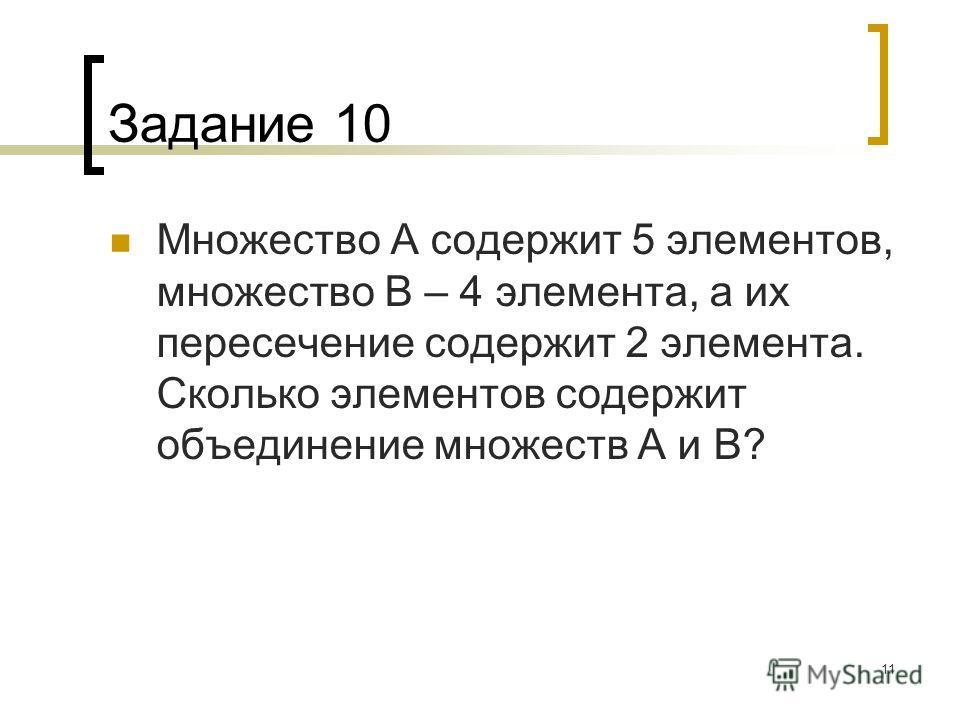 11 Задание 10 Множество А содержит 5 элементов, множество В – 4 элемента, а их пересечение содержит 2 элемента. Сколько элементов содержит объединение множеств А и В?