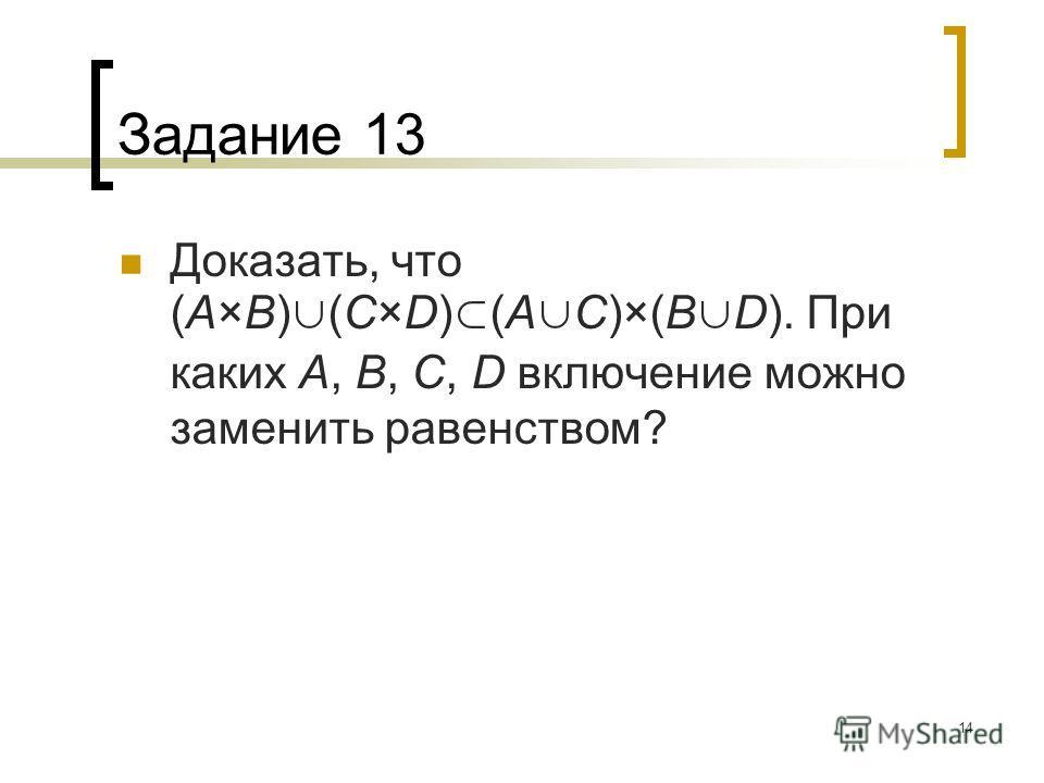 14 Задание 13 Доказать, что (A×B) (C×D) (A C)×(B D). При каких A, B, C, D включение можно заменить равенством?
