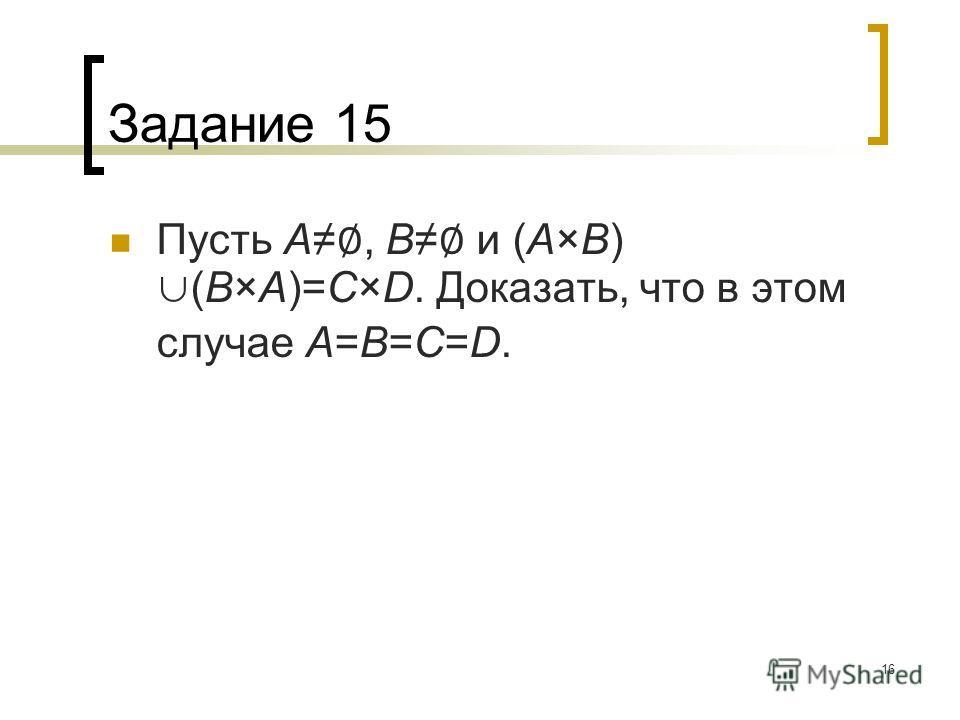 16 Задание 15 Пусть A, B и (A×B) (B×A)=C×D. Доказать, что в этом случае A=B=C=D.
