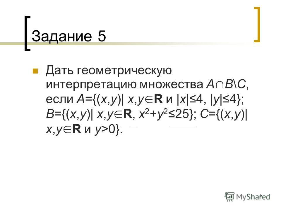 6 Задание 5 Дать геометрическую интерпретацию множества A B\C, если A={(x,y)| x,y R и |x|4, |y|4}; B={(x,y)| x,y R, x 2 +y 225}; C={(x,y)| x,y R и y>0}.