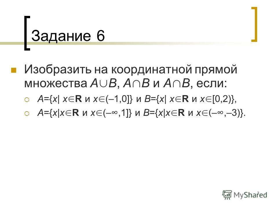 7 Задание 6 Изобразить на координатной прямой множества A B, A B и A B, если: A={x| x R и x (–1,0]} и B={x| x R и x [0,2)}, A={x|x R и x (–,1]} и B={x|x R и x ( –,–3)}.