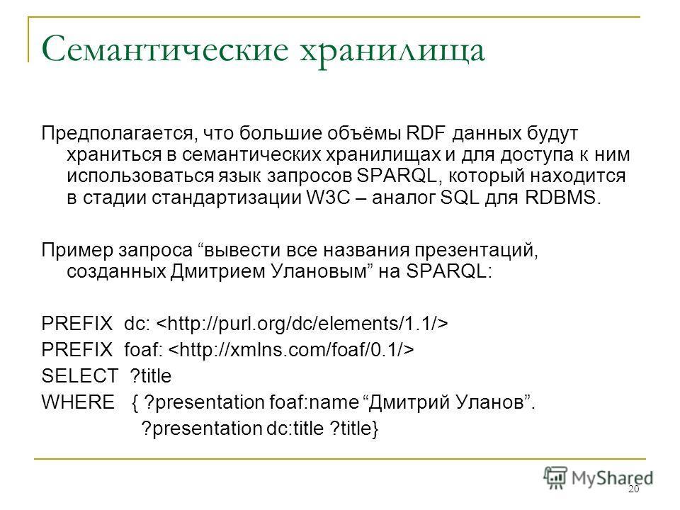 20 Семантические хранилища Предполагается, что большие объёмы RDF данных будут храниться в семантических хранилищах и для доступа к ним использоваться язык запросов SPARQL, который находится в стадии стандартизации W3C – аналог SQL для RDBMS. Пример