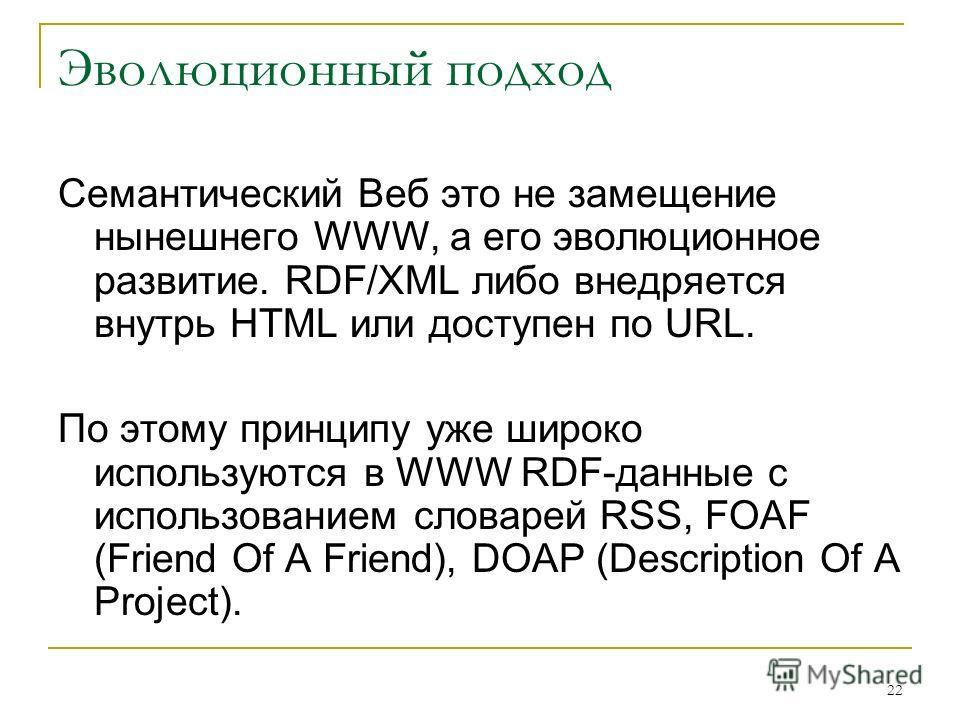 22 Эволюционный подход Семантический Веб это не замещение нынешнего WWW, а его эволюционное развитие. RDF/XML либо внедряется внутрь HTML или доступен по URL. По этому принципу уже широко используются в WWW RDF-данные с использованием словарей RSS, F