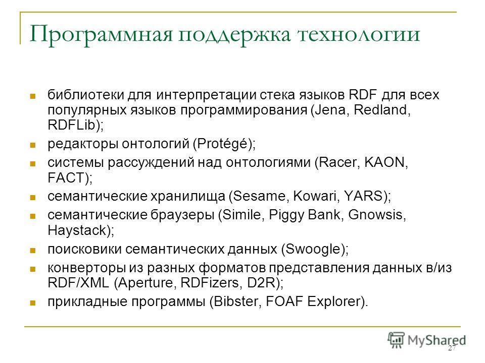 27 Программная поддержка технологии библиотеки для интерпретации стека языков RDF для всех популярных языков программирования (Jena, Redland, RDFLib); редакторы онтологий (Protégé); системы рассуждений над онтологиями (Racer, KAON, FACT); семантическ