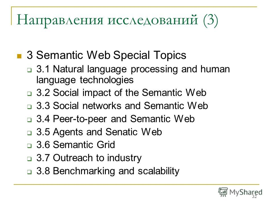 32 Направления исследований (3) 3 Semantic Web Special Topics 3.1 Natural language processing and human language technologies 3.2 Social impact of the Semantic Web 3.3 Social networks and Semantic Web 3.4 Peer-to-peer and Semantic Web 3.5 Agents and