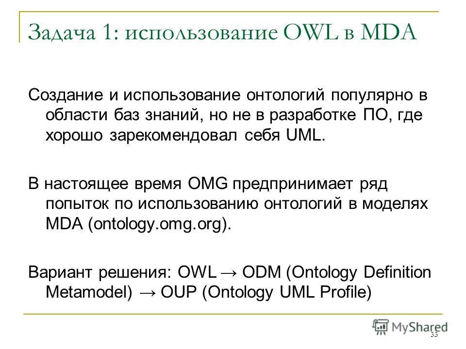 33 Задача 1: использование OWL в MDA Создание и использование онтологий популярно в области баз знаний, но не в разработке ПО, где хорошо зарекомендовал себя UML. В настоящее время OMG предпринимает ряд попыток по использованию онтологий в моделях MD