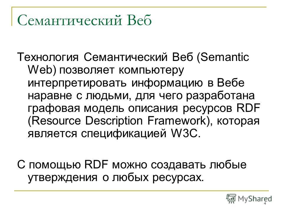 4 Семантический Веб Технология Семантический Веб (Semantic Web) позволяет компьютеру интерпретировать информацию в Вебе наравне с людьми, для чего разработана графовая модель описания ресурсов RDF (Resource Description Framework), которая является сп