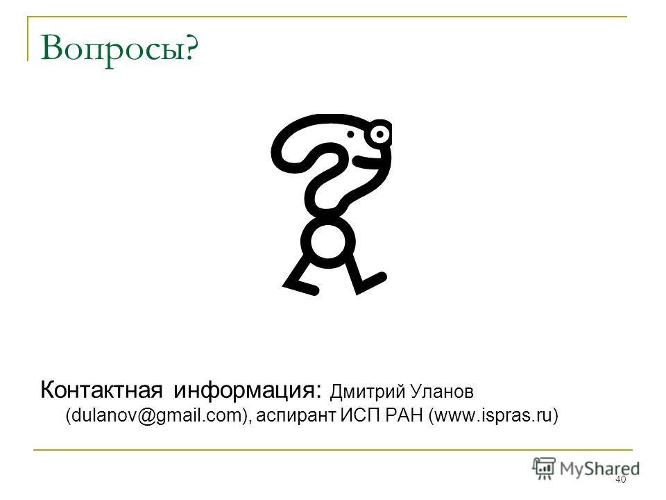 40 Вопросы? Контактная информация: Дмитрий Уланов (dulanov@gmail.com), аспирант ИСП РАН (www.ispras.ru)
