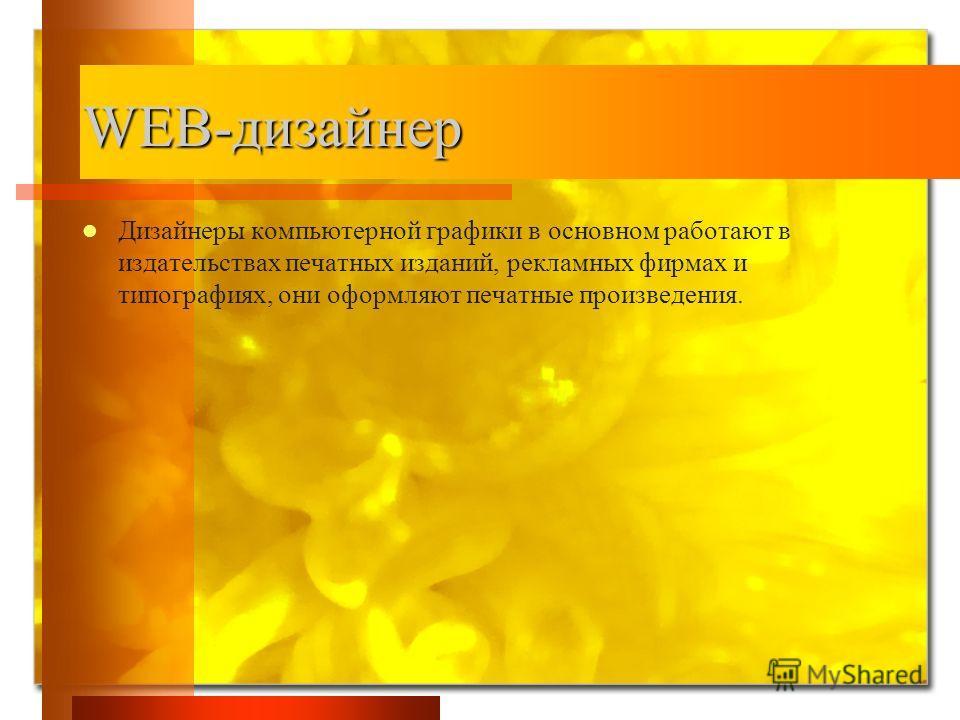 WEB-дизайнер Дизайнеры компьютерной графики в основном работают в издательствах печатных изданий, рекламных фирмах и типографиях, они оформляют печатные произведения.