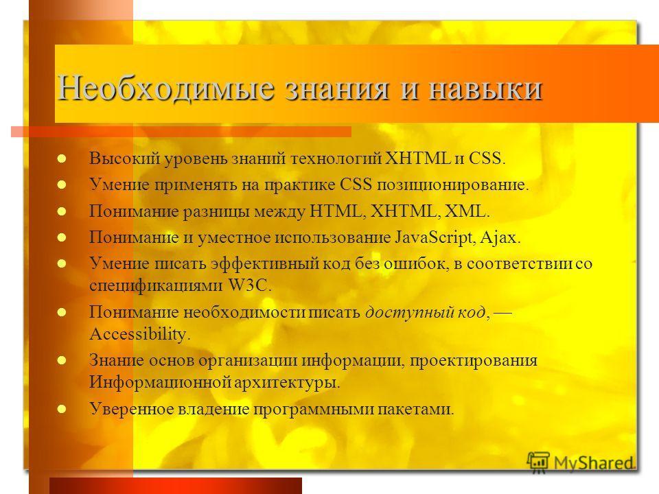 Необходимые знания и навыки Высокий уровень знаний технологий XHTML и CSS. Умение применять на практике CSS позиционирование. Понимание разницы между HTML, XHTML, XML. Понимание и уместное использование JavaScript, Ajax. Умение писать эффективный код