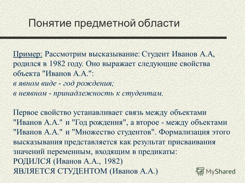 Понятие предметной области Пример: Рассмотрим высказывание: Студент Иванов А.А, родился в 1982 году. Оно выражает следующие свойства объекта
