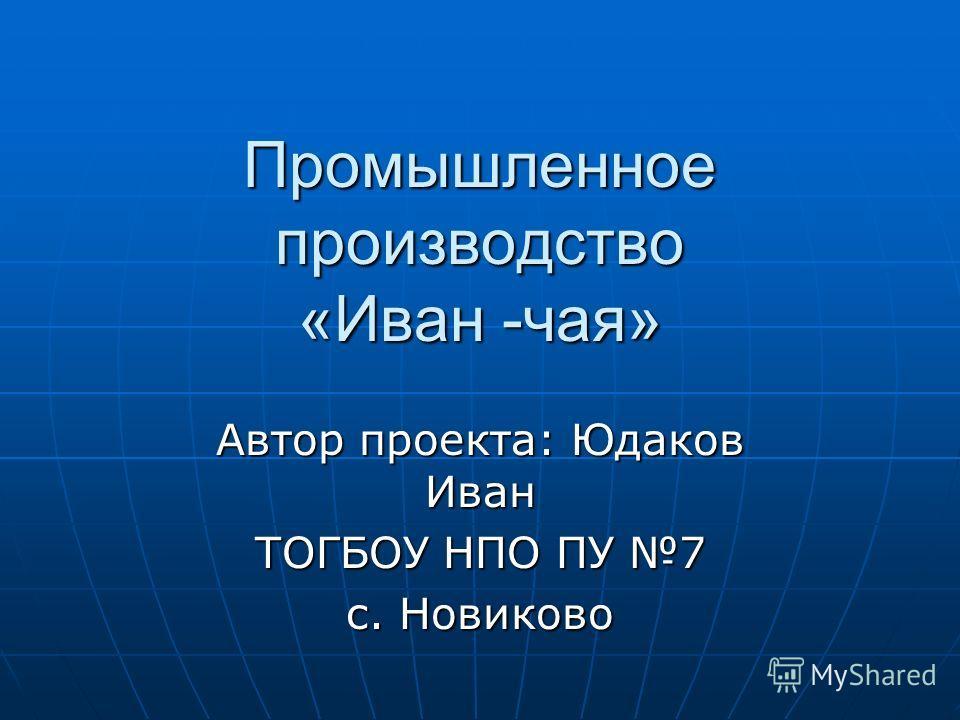 Промышленное производство «Иван -чая» Автор проекта: Юдаков Иван ТОГБОУ НПО ПУ 7 с. Новиково