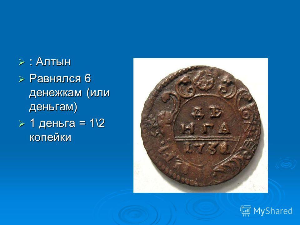 : Алтын : Алтын Равнялся 6 денежкам (или деньгам) Равнялся 6 денежкам (или деньгам) 1 деньга = 1\2 копейки 1 деньга = 1\2 копейки