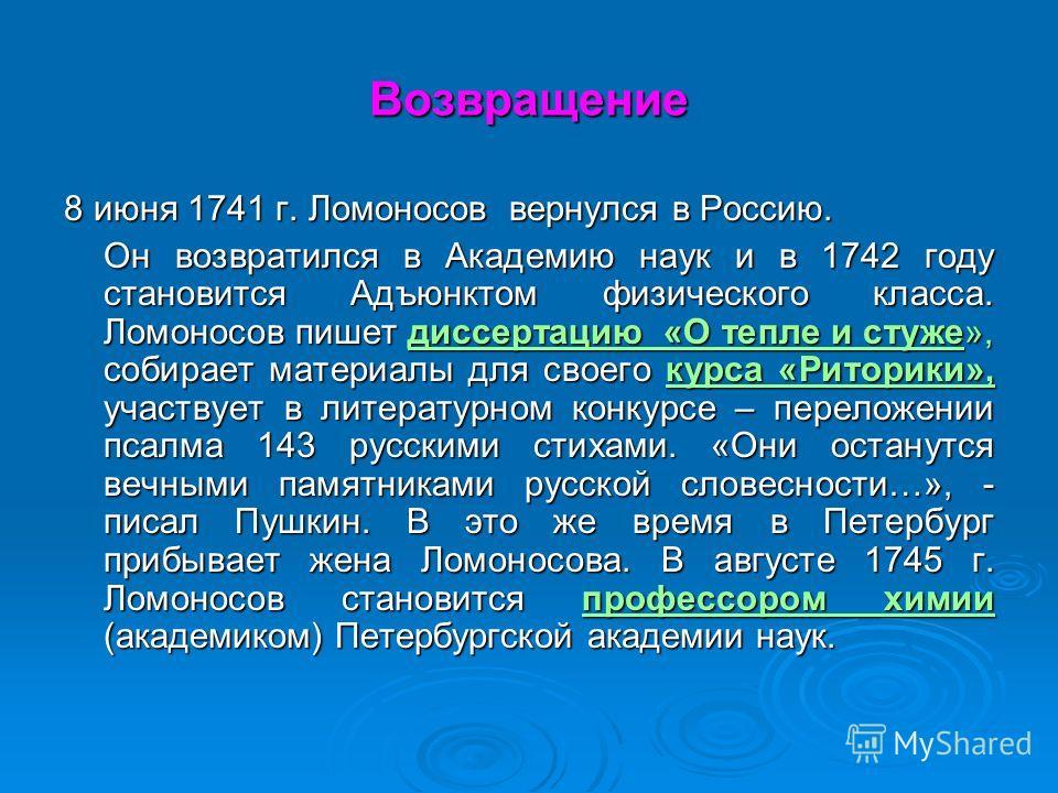 Возвращение 8 июня 1741 г. Ломоносов вернулся в Россию. Он возвратился в Академию наук и в 1742 году становится Адъюнктом физического класса. Ломоносов пишет диссертацию «О тепле и стуже», собирает материалы для своего курса «Риторики», участвует в л