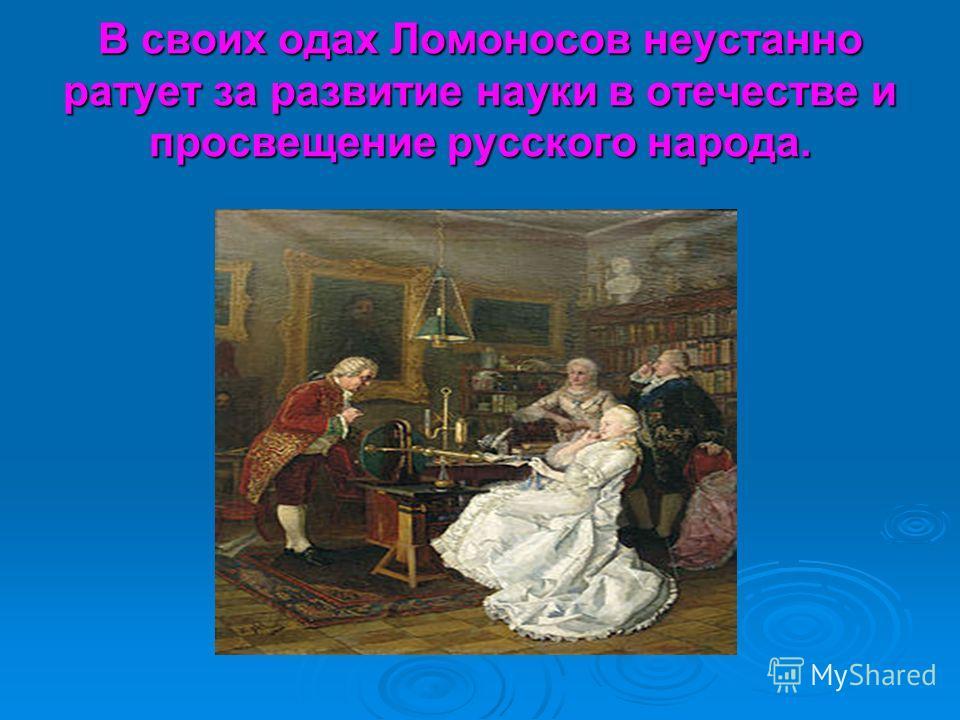 В своих одах Ломоносов неустанно ратует за развитие науки в отечестве и просвещение русского народа.