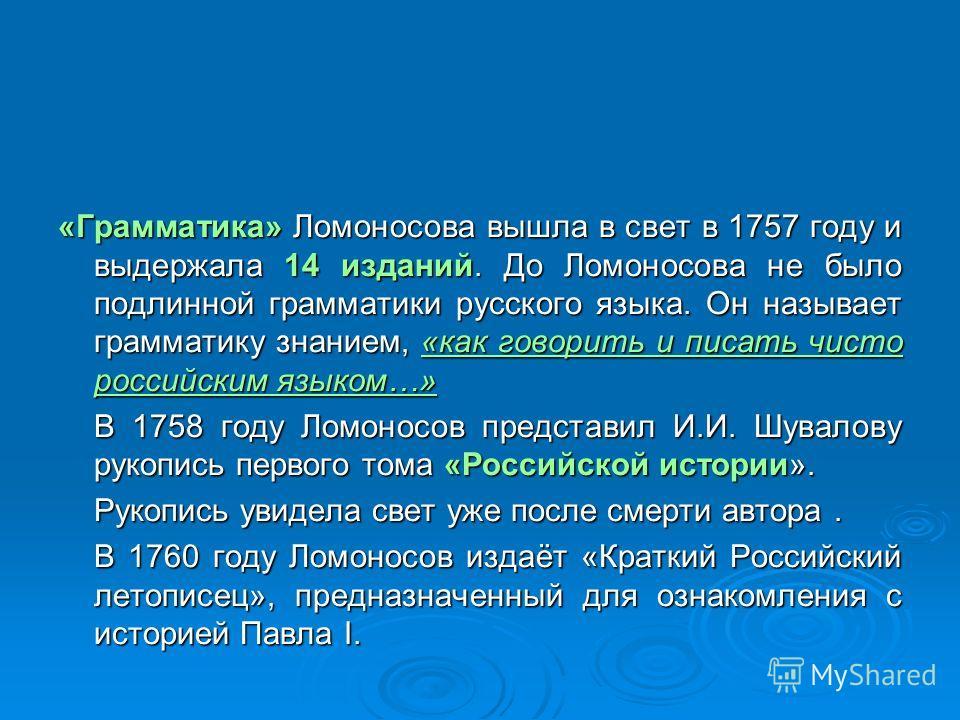 «Грамматика» Ломоносова вышла в свет в 1757 году и выдержала 14 изданий. До Ломоносова не было подлинной грамматики русского языка. Он называет грамматику знанием, «как говорить и писать чисто российским языком…» В 1758 году Ломоносов представил И.И.