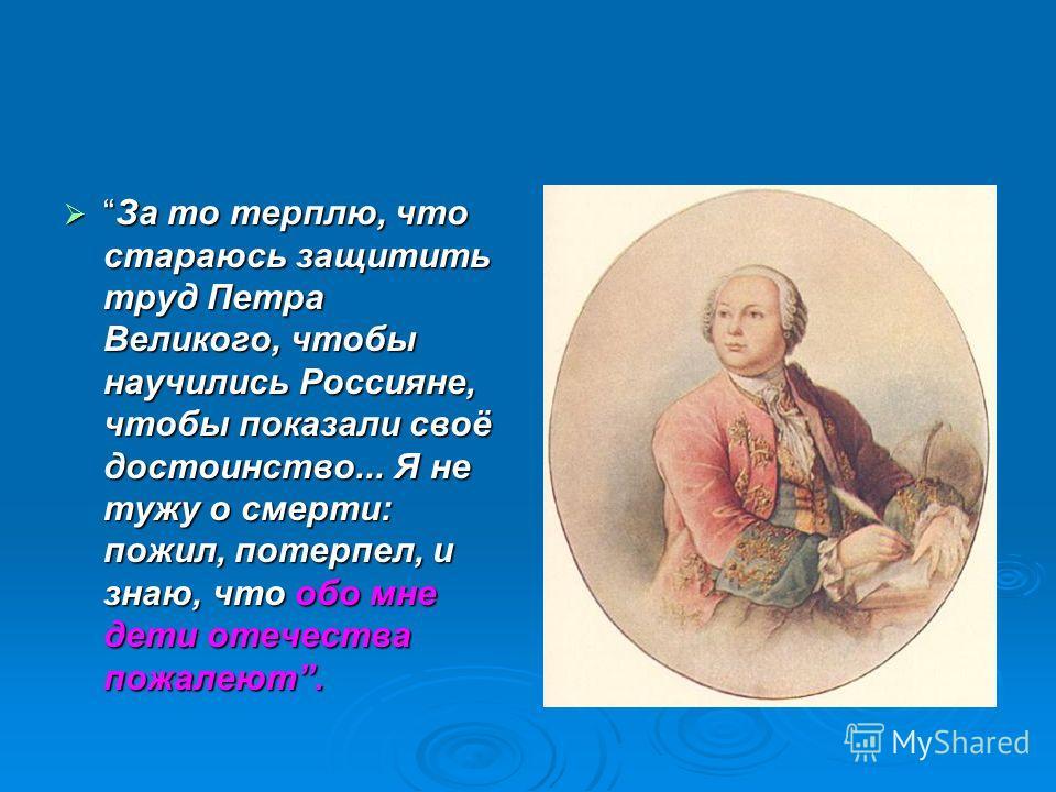 За то терплю, что стараюсь защитить труд Петра Великого, чтобы научились Россияне, чтобы показали своё достоинство... Я не тужу о смерти: пожил, потерпел, и знаю, что обо мне дети отечества пожалеют.За то терплю, что стараюсь защитить труд Петра Вели