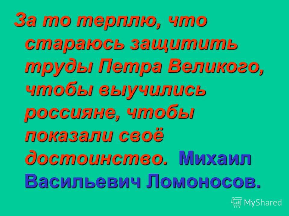 За то терплю, что стараюсь защитить труды Петра Великого, чтобы выучились россияне, чтобы показали своё достоинство. Михаил Васильевич Ломоносов.