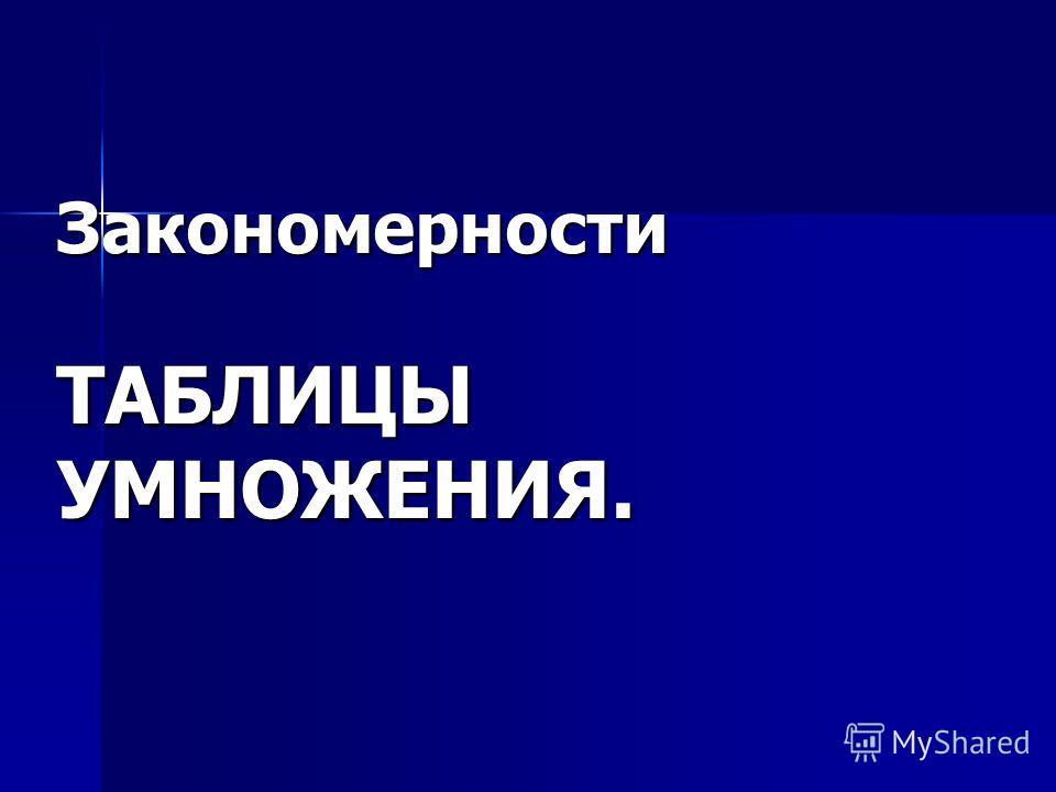 Закономерности ТАБЛИЦЫ УМНОЖЕНИЯ.