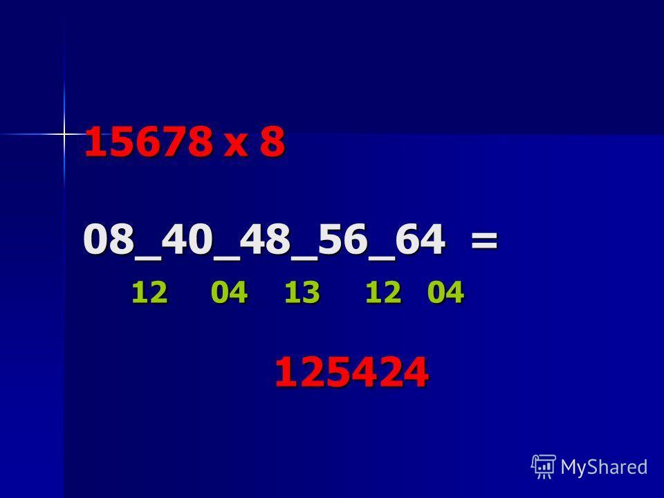 15678 x 8 08_40_48_56_64 = 12 04 13 12 04 125424