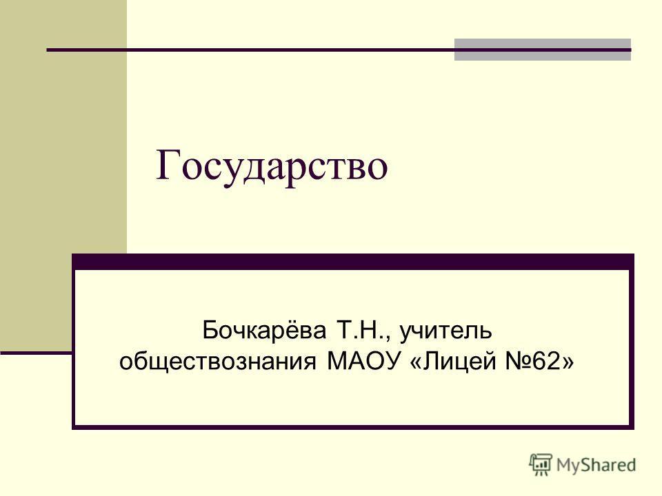Государство Бочкарёва Т.Н., учитель обществознания МАОУ «Лицей 62»