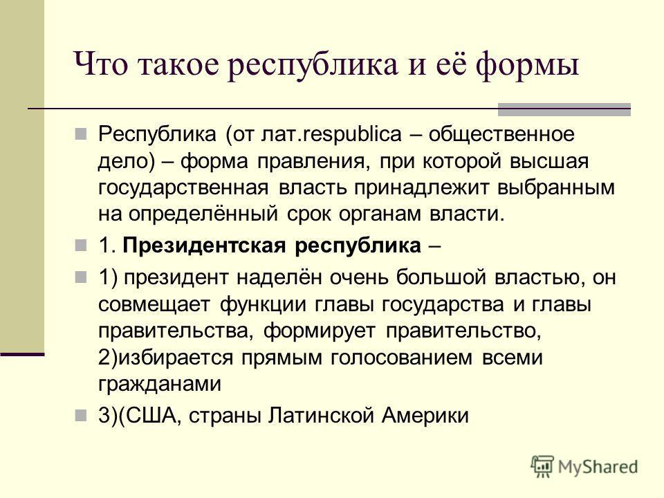 Что такое республика и её формы Республика (от лат.respublica – общественное дело) – форма правления, при которой высшая государственная власть принадлежит выбранным на определённый срок органам власти. 1. Президентская республика – 1) президент наде