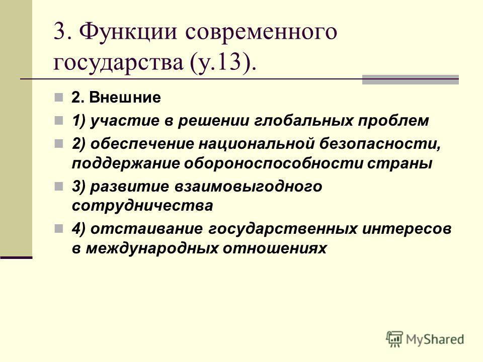 3. Функции современного государства (у.13). 2. Внешние 1) участие в решении глобальных проблем 2) обеспечение национальной безопасности, поддержание обороноспособности страны 3) развитие взаимовыгодного сотрудничества 4) отстаивание государственных и
