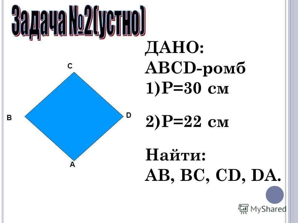 ДАНО: ABCD-ромб 1)P=30 см 2)P=22 см Найти: AB, BC, CD, DA. A B C D