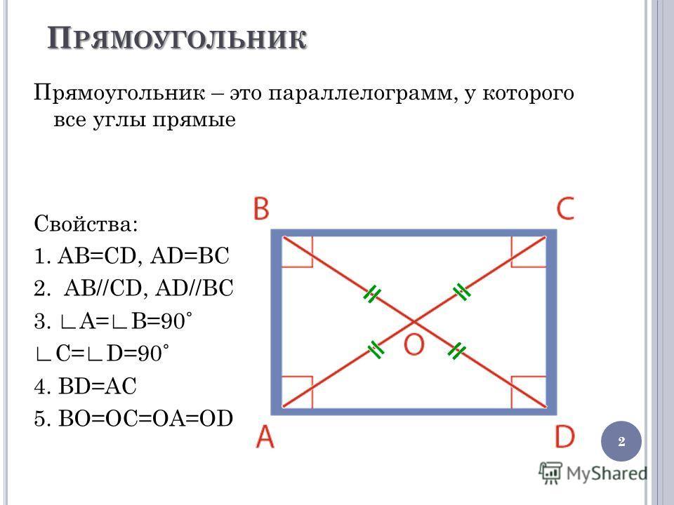 П РЯМОУГОЛЬНИК Прямоугольник – это параллелограмм, у которого все углы прямые 2 Свойства: 1. AB=CD, AD=BC 2. AB//CD, AD//BC 3. A=B=90˚ C=D=90˚ 4. ВD=АС 5. ВО=ОС=ОА=ОD