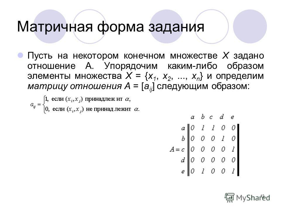 12 Матричная форма задания Пусть на некотором конечном множестве X задано отношение А. Упорядочим каким-либо образом элементы множества X = {x 1, x 2,..., x n } и определим матрицу отношения A = [a ij ] следующим образом: