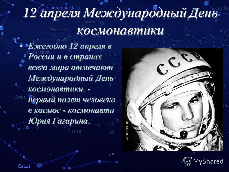 12 апреля Международный День космонавтики Ежегодно 12 апреля в России и в странах всего мира отмечают Международный День космонавтики - первый полет человека в космос - космонавта Юрия Гагарина. Ежегодно 12 апреля в России и в странах всего мира отме