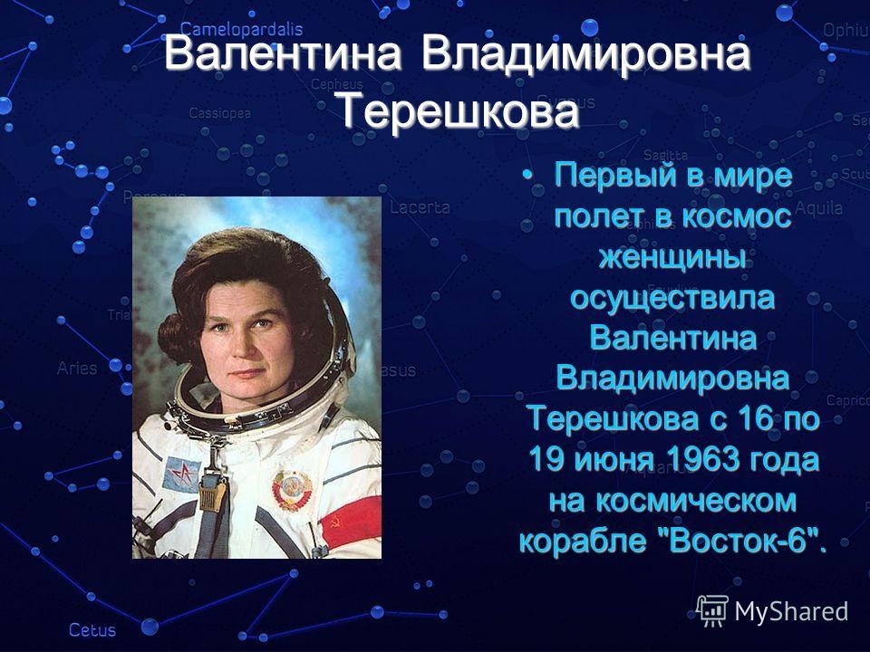 Валентина Владимировна Терешкова Первый в мире полет в космос женщины осуществила Валентина Владимировна Терешкова с 16 по 19 июня 1963 года на космическом корабле