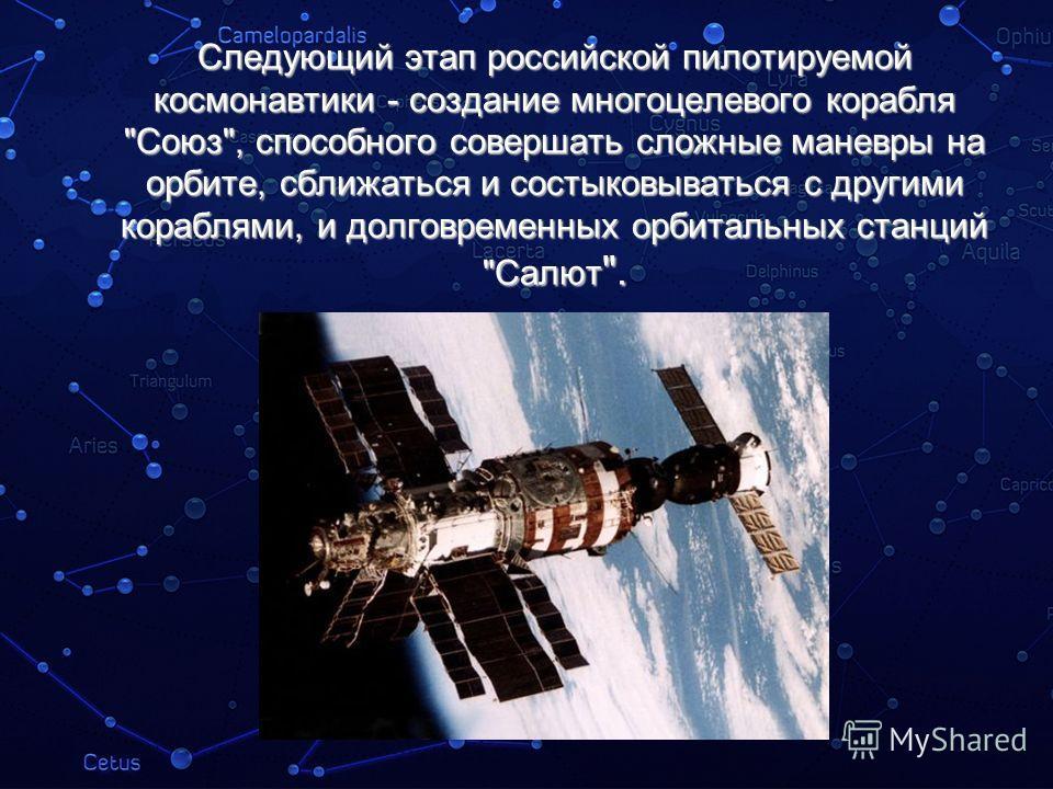 Следующий этап российской пилотируемой космонавтики - создание многоцелевого корабля Союз, способного совершать сложные маневры на орбите, сближаться и состыковываться с другими кораблями, и долговременных орбитальных станций Салют .