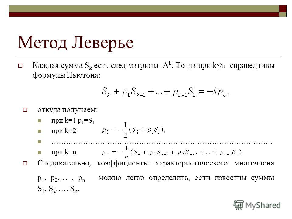 откуда получаем: при k=1 p 1 =S 1 при k=2 ………………………………………………………………………………. при k=n Следовательно, коэффициенты характеристического многочлена p 1, p 2,…, p n можно легко определить, если известны суммы S 1, S 2,…, S n. Метод Леверье. Каждая сумма S k