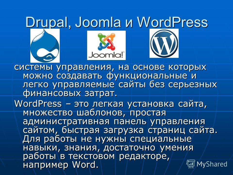 Drupal, Joomla и WordPress системы управления, на основе которых можно создавать функциональные и легко управляемые сайты без серьезных финансовых затрат. WordPress – это легкая установка сайта, множество шаблонов, простая административная панель упр