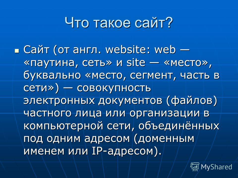 Что такое сайт? Сайт (от англ. website: web «паутина, сеть» и site «место», буквально «место, сегмент, часть в сети») совокупность электронных документов (файлов) частного лица или организации в компьютерной сети, объединённых под одним адресом (доме