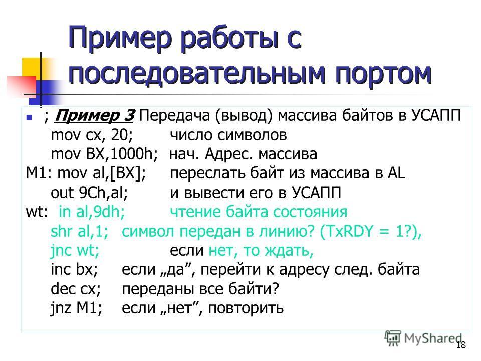 18 Пример работы с последовательным портом ; Пример 3 Передача (вывод) массива байтов в УСАПП mov cх, 20; число символов mov BX,1000h; нач. Адрес. массива М1: mov al,[BX]; переслать байт из массива в AL out 9Ch,al; и вывести его в УСАПП wt: in al,9dh