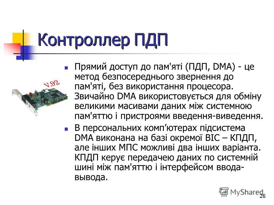 26 Контроллер ПДП Прямий доступ до пам'яті (ПДП, DMA) - це метод безпосереднього звернення до пам'яті, без використання процесора. Звичайно DMA використовується для обміну великими масивами даних між системною пам'яттю і пристроями введення-виведення
