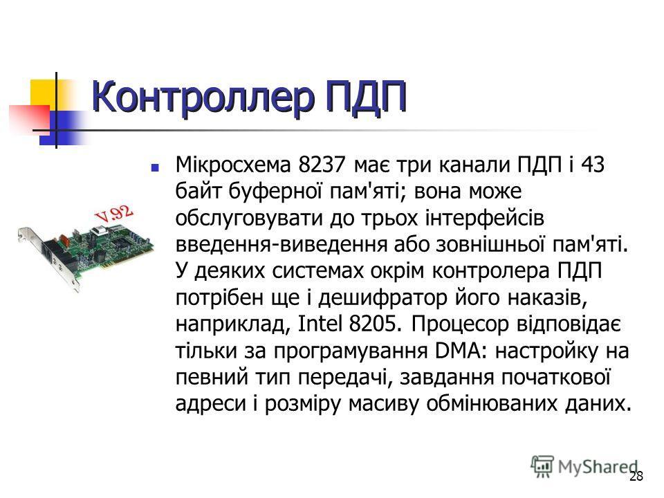 28 Контроллер ПДП Мікросхема 8237 має три канали ПДП і 43 байт буферної пам'яті; вона може обслуговувати до трьох інтерфейсів введення-виведення або зовнішньої пам'яті. У деяких системах окрім контролера ПДП потрібен ще і дешифратор його наказів, нап