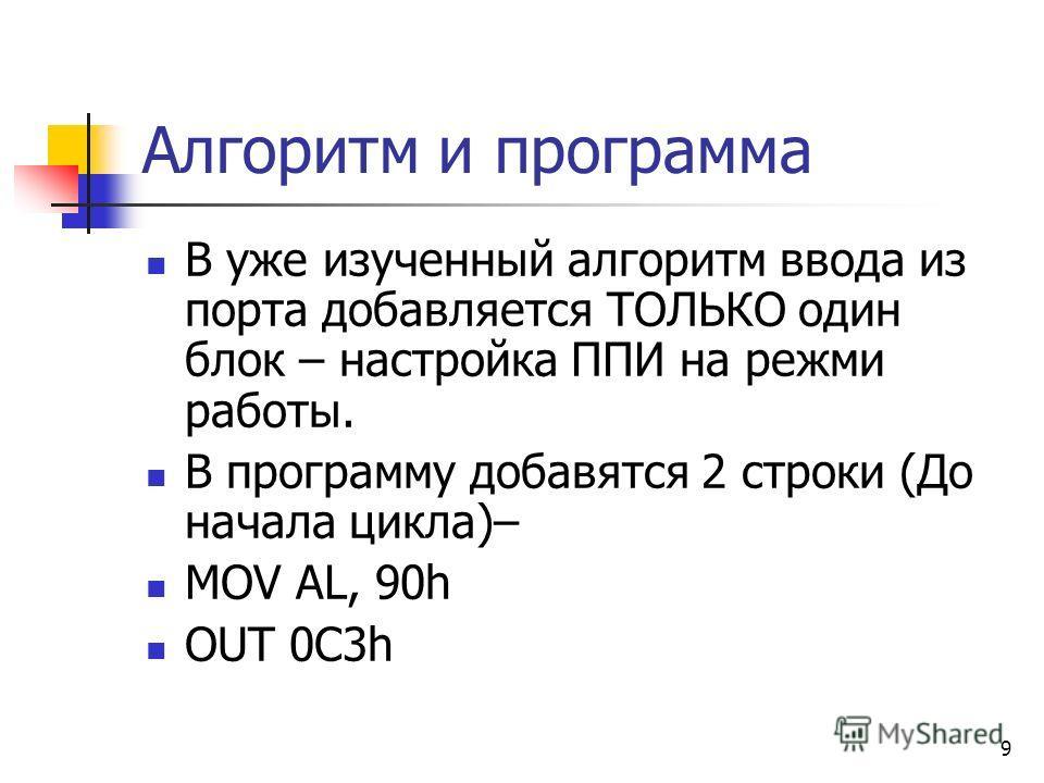 9 Алгоритм и программа В уже изученный алгоритм ввода из порта добавляется ТОЛЬКО один блок – настройка ППИ на режми работы. В программу добавятся 2 строки (До начала цикла)– MOV AL, 90h OUT 0C3h
