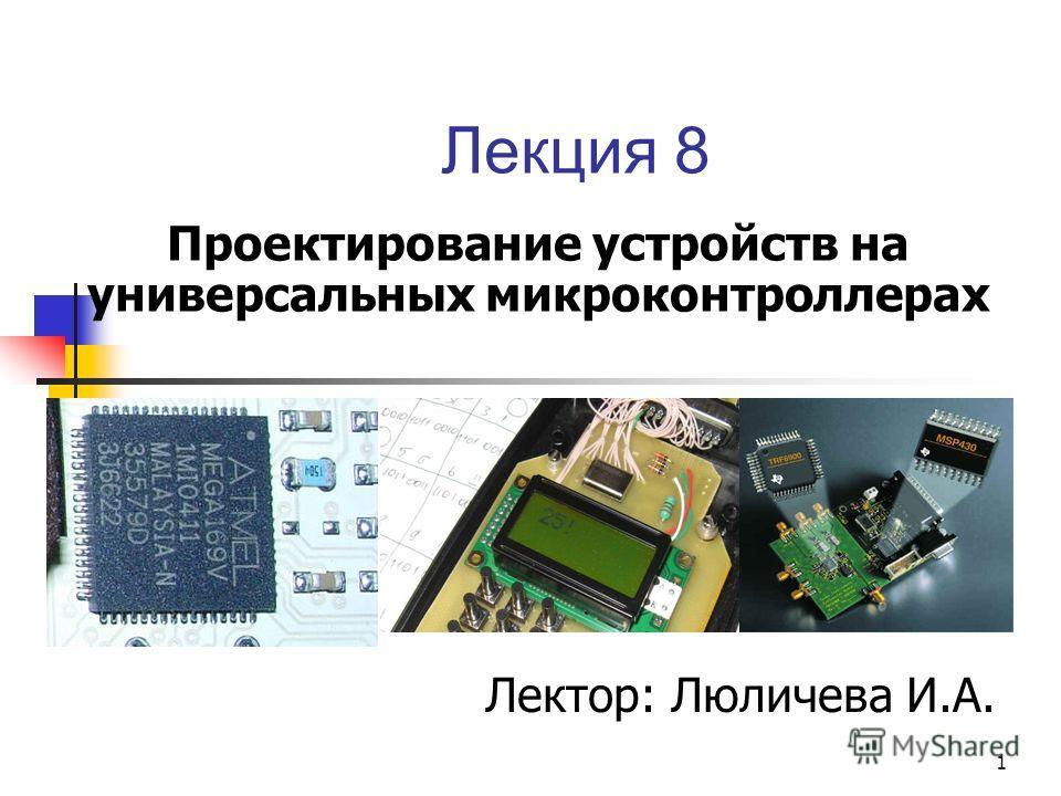 Лекция 8 Проектирование устройств на универсальных микроконтроллерах 1 Лектор: Люличева И.А.