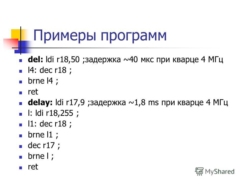 Примеры программ del: ldi r18,50 ;задержка ~40 мкс при кварце 4 МГц l4: dec r18 ; brne l4 ; ret delay: ldi r17,9 ;задержка ~1,8 ms при кварце 4 МГц l: ldi r18,255 ; l1: dec r18 ; brne l1 ; dec r17 ; brne l ; ret