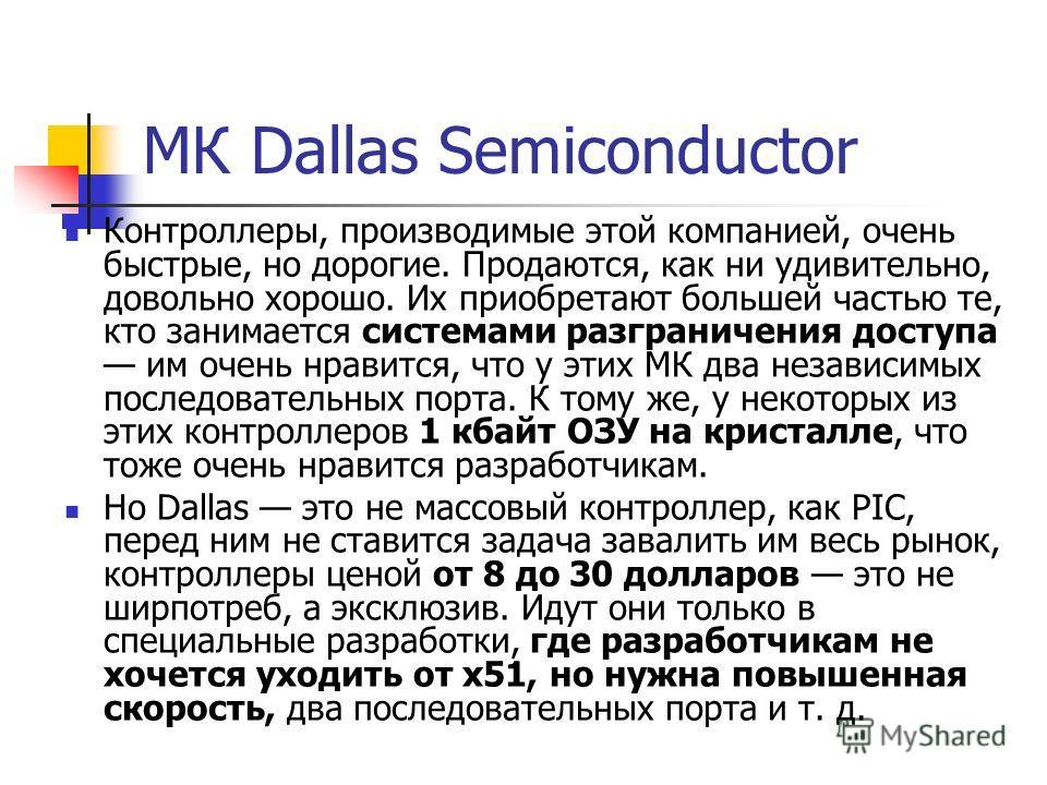МК Dallas Semiconductor Контроллеры, производимые этой компанией, очень быстрые, но дорогие. Продаются, как ни удивительно, довольно хорошо. Их приобретают большей частью те, кто занимается системами разграничения доступа им очень нравится, что у эти